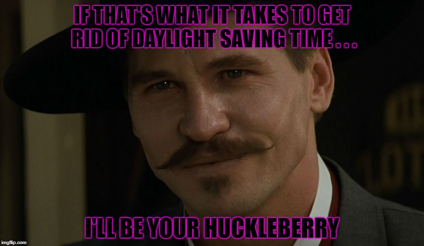 IF THAT'S WHAT IT TAKES TO GET RID OF DAYLIGHT SAVING TIME . . . I'LL BE YOUR HUCKLEBERRY | made w/ Imgflip meme maker