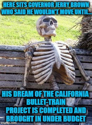 Governor Jerry Brown's bullet-train project will now cost over $77 Billion and won't be completed until at least 2033... WTF! |  HERE SITS GOVERNOR JERRY BROWN WHO SAID HE WOULDN'T MOVE UNTIL... HIS DREAM OF THE CALIFORNIA BULLET-TRAIN PROJECT IS COMPLETED AND BROUGHT IN UNDER BUDGET | image tagged in skeleton on bench,memes,jerry brown,stupid politicians,waste,sad but true | made w/ Imgflip meme maker
