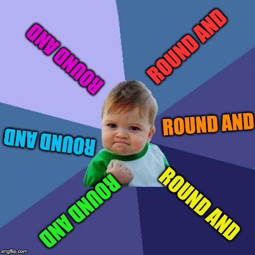 Success Kid Meme | ROUND AND ROUND AND ROUND AND ROUND AND ROUND AND ROUND AND | image tagged in memes,success kid | made w/ Imgflip meme maker