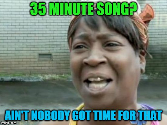 35 MINUTE SONG? AIN'T NOBODY GOT TIME FOR THAT | made w/ Imgflip meme maker