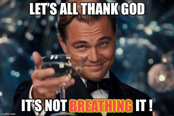 Leonardo Dicaprio Cheers Meme | LET'S ALL THANK GOD IT'S NOT BREATHING IT ! BREATHING | image tagged in memes,leonardo dicaprio cheers | made w/ Imgflip meme maker