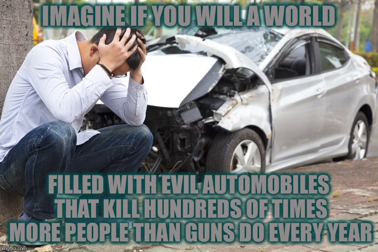 IMAGINE IF YOU WILL A WORLD FILLED WITH EVIL AUTOMOBILES THAT KILL HUNDREDS OF TIMES MORE PEOPLE THAN GUNS DO EVERY YEAR | image tagged in memes,gun control,funny,twilight zone | made w/ Imgflip meme maker
