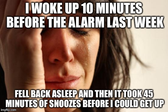 First World Problems Meme | I WOKE UP 10 MINUTES BEFORE THE ALARM LAST WEEK FELL BACK ASLEEP AND THEN IT TOOK 45 MINUTES OF SNOOZES BEFORE I COULD GET UP | image tagged in memes,first world problems | made w/ Imgflip meme maker