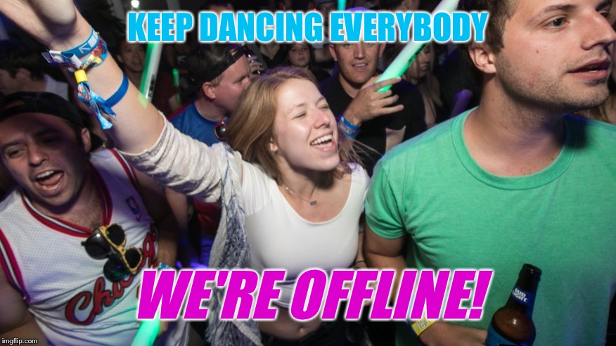KEEP DANCING EVERYBODY WE'RE OFFLINE! | made w/ Imgflip meme maker