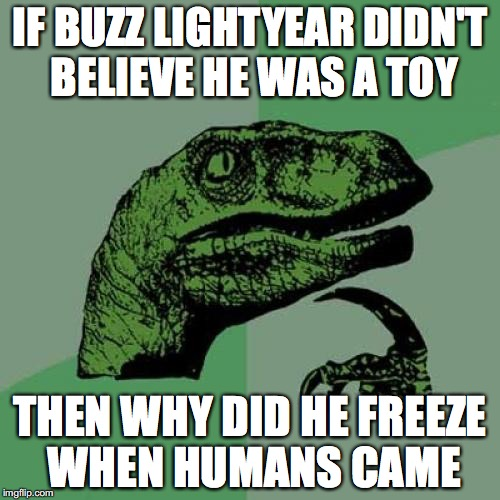 10 questions science still can't answer | IF BUZZ LIGHTYEAR DIDN'T BELIEVE HE WAS A TOY THEN WHY DID HE FREEZE WHEN HUMANS CAME | image tagged in memes,philosoraptor,toy story | made w/ Imgflip meme maker