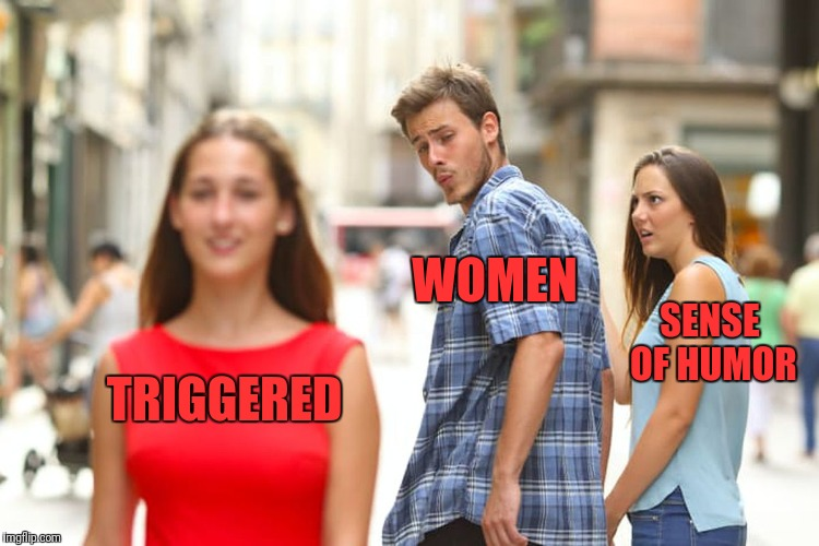 Distracted Boyfriend Meme | TRIGGERED WOMEN SENSE OF HUMOR | image tagged in memes,distracted boyfriend | made w/ Imgflip meme maker