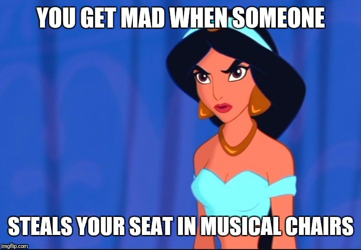Losing In Musical Chairs | YOU GET MAD WHEN SOMEONE STEALS YOUR SEAT IN MUSICAL CHAIRS | image tagged in someone stole jasmine's seat | made w/ Imgflip meme maker