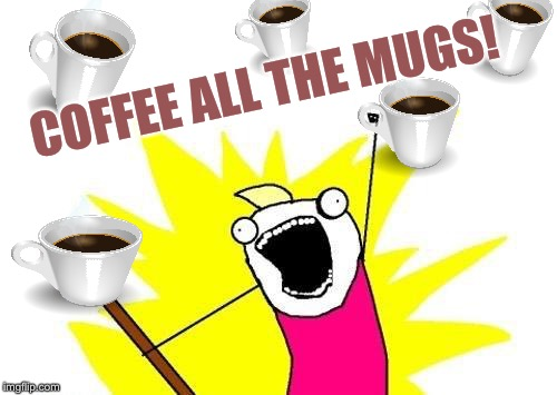X All The Y Meme | COFFEE ALL THE MUGS! | image tagged in memes,x all the y | made w/ Imgflip meme maker