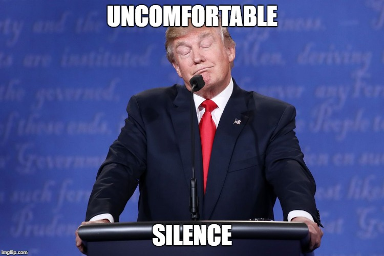 trump | UNCOMFORTABLE SILENCE | image tagged in trump | made w/ Imgflip meme maker