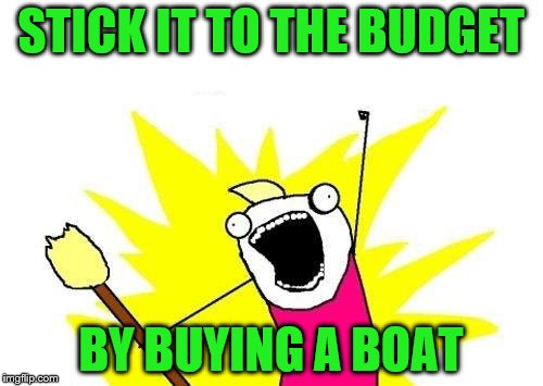 X All The Y Meme | STICK IT TO THE BUDGET BY BUYING A BOAT | image tagged in memes,x all the y | made w/ Imgflip meme maker