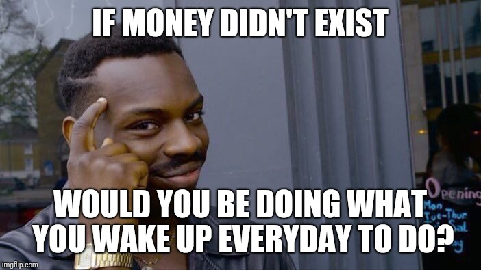 Roll Safe Think About It Meme | IF MONEY DIDN'T EXIST WOULD YOU BE DOING WHAT YOU WAKE UP EVERYDAY TO DO? | image tagged in memes,roll safe think about it | made w/ Imgflip meme maker