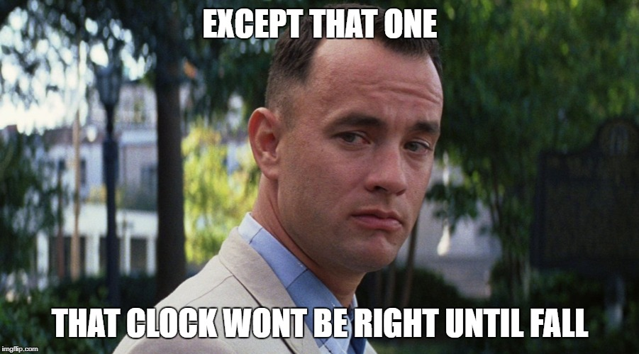 gump | EXCEPT THAT ONE THAT CLOCK WONT BE RIGHT UNTIL FALL | image tagged in gump | made w/ Imgflip meme maker