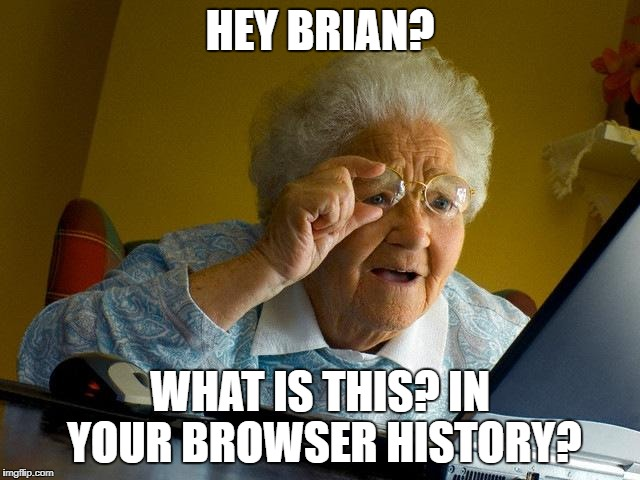 Grandma Finds The Internet Meme | HEY BRIAN? WHAT IS THIS? IN YOUR BROWSER HISTORY? | image tagged in memes,grandma finds the internet | made w/ Imgflip meme maker