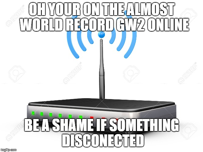 comcast be like | OH YOUR ON THE ALMOST  WORLD RECORD GW2 ONLINE BE A SHAME IF SOMETHING DISCONECTED | image tagged in wifi router | made w/ Imgflip meme maker