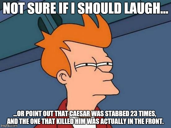 Futurama Fry Meme | NOT SURE IF I SHOULD LAUGH... ...OR POINT OUT THAT CAESAR WAS STABBED 23 TIMES, AND THE ONE THAT KILLED HIM WAS ACTUALLY IN THE FRONT. | image tagged in memes,futurama fry | made w/ Imgflip meme maker