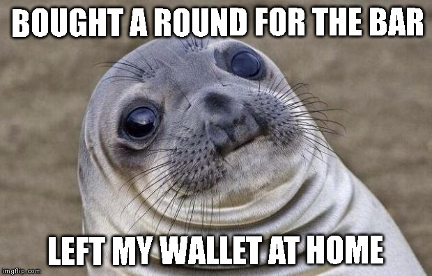 Awkward Moment Sealion Meme | BOUGHT A ROUND FOR THE BAR LEFT MY WALLET AT HOME | image tagged in memes,awkward moment sealion | made w/ Imgflip meme maker