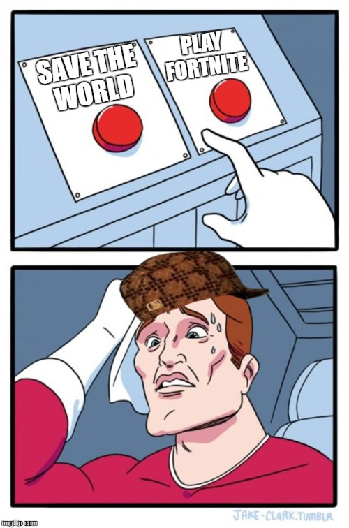 Two Buttons Meme | SAVE THE WORLD PLAY FORTNITE | image tagged in memes,two buttons,scumbag | made w/ Imgflip meme maker