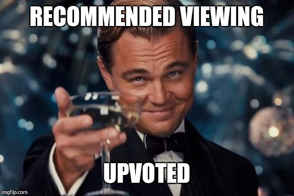 Leonardo Dicaprio Cheers Meme | RECOMMENDED VIEWING UPVOTED | image tagged in memes,leonardo dicaprio cheers | made w/ Imgflip meme maker