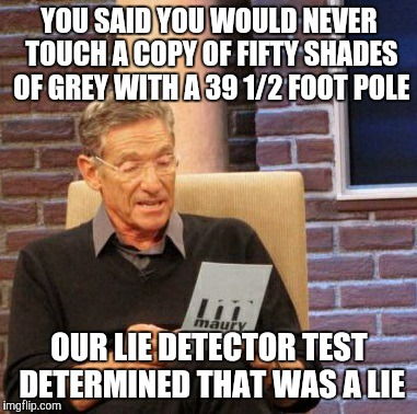 I've caught a couple of my friends at it. They still tried to deny it despite clear evidence to the contrary.  | YOU SAID YOU WOULD NEVER TOUCH A COPY OF FIFTY SHADES OF GREY WITH A 39 1/2 FOOT POLE OUR LIE DETECTOR TEST DETERMINED THAT WAS A LIE | image tagged in memes,maury lie detector | made w/ Imgflip meme maker