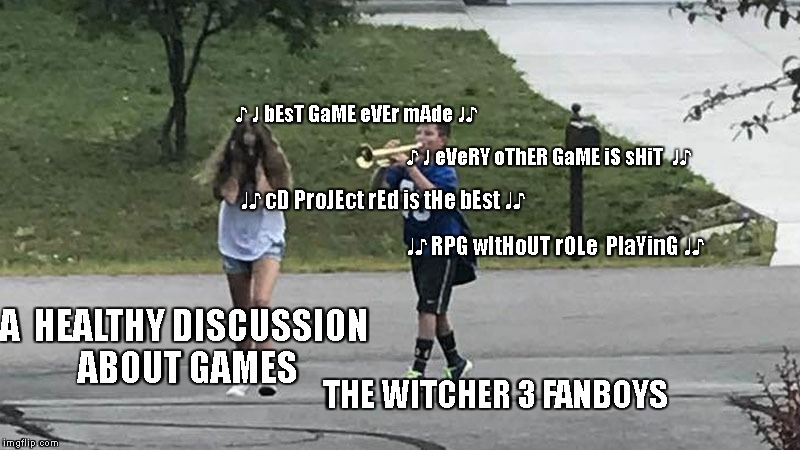 Trumpet Boy Object Labeling | THE WITCHER 3 FANBOYS A  HEALTHY DISCUSSION ABOUT GAMES ♪ ♩ bEsT GaME eVEr mAde ♩♪ ♪ ♩ eVeRY oThER GaME iS sHiT  ♩♪ ♩♪ cD ProJEct rEd is tHe | image tagged in trumpet boy object labeling | made w/ Imgflip meme maker