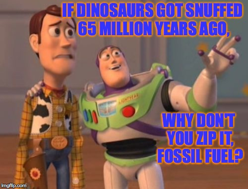 X, X Everywhere Meme | IF DINOSAURS GOT SNUFFED 65 MILLION YEARS AGO, WHY DON'T YOU ZIP IT, FOSSIL FUEL? | image tagged in memes,x,x everywhere,x x everywhere | made w/ Imgflip meme maker