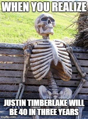 I'm getting old | WHEN YOU REALIZE JUSTIN TIMBERLAKE WILL BE 40 IN THREE YEARS | image tagged in memes,waiting skeleton,justin timberlake | made w/ Imgflip meme maker