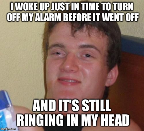 10 Guy Meme | I WOKE UP JUST IN TIME TO TURN OFF MY ALARM BEFORE IT WENT OFF AND IT'S STILL RINGING IN MY HEAD | image tagged in memes,10 guy | made w/ Imgflip meme maker
