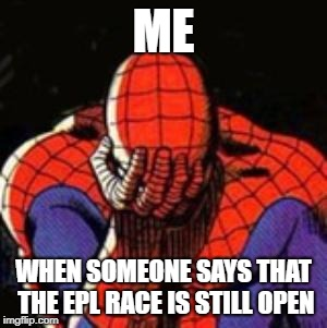 Sad Spiderman | ME WHEN SOMEONE SAYS THAT THE EPL RACE IS STILL OPEN | image tagged in memes,sad spiderman,spiderman | made w/ Imgflip meme maker
