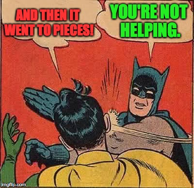 Batman Slapping Robin Meme | AND THEN IT WENT TO PIECES! YOU'RE NOT HELPING. | image tagged in memes,batman slapping robin | made w/ Imgflip meme maker