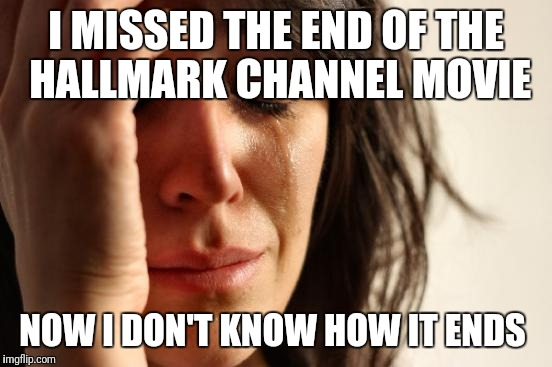 First World Problems Meme | I MISSED THE END OF THE HALLMARK CHANNEL MOVIE NOW I DON'T KNOW HOW IT ENDS | image tagged in memes,first world problems | made w/ Imgflip meme maker
