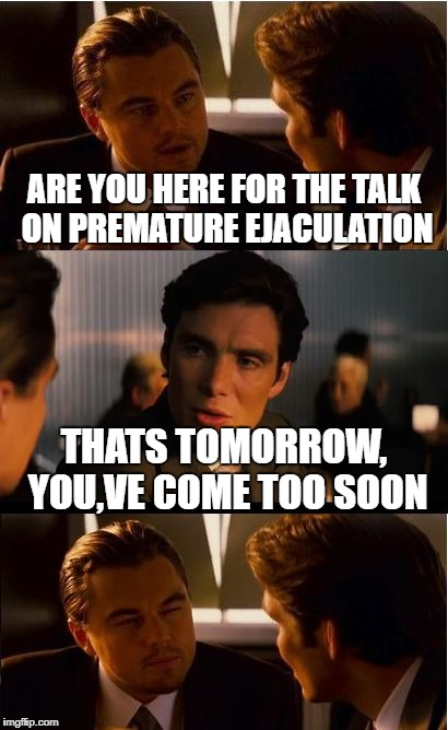 Inception Meme | ARE YOU HERE FOR THE TALK ON PREMATURE EJACULATION THATS TOMORROW, YOU,VE COME TOO SOON | image tagged in memes,inception | made w/ Imgflip meme maker