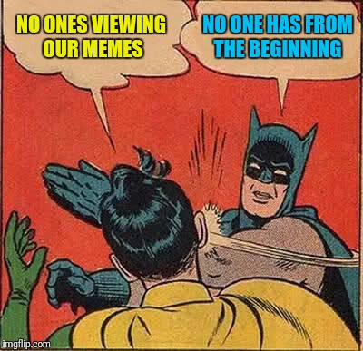 Imgflip Slapping Us | NO ONES VIEWING OUR MEMES NO ONE HAS FROM THE BEGINNING | image tagged in memes,batman slapping robin | made w/ Imgflip meme maker