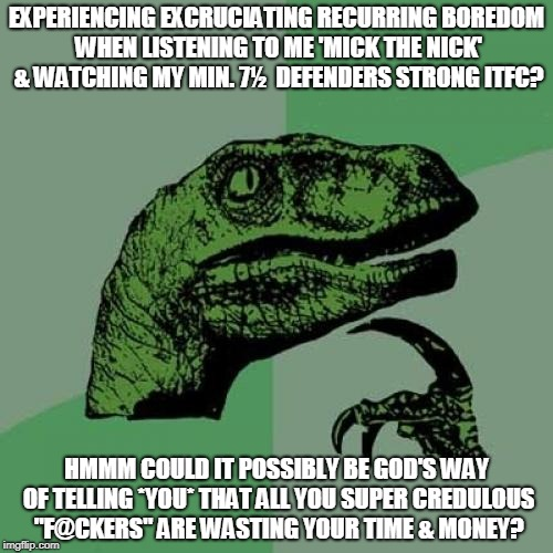 Philosoraptor Meme | EXPERIENCING EXCRUCIATING RECURRING BOREDOM WHEN LISTENING TO ME 'MICK THE NICK' & WATCHING MY MIN. 7½  DEFENDERS STRONG ITFC? HMMM COULD IT | image tagged in memes,philosoraptor | made w/ Imgflip meme maker