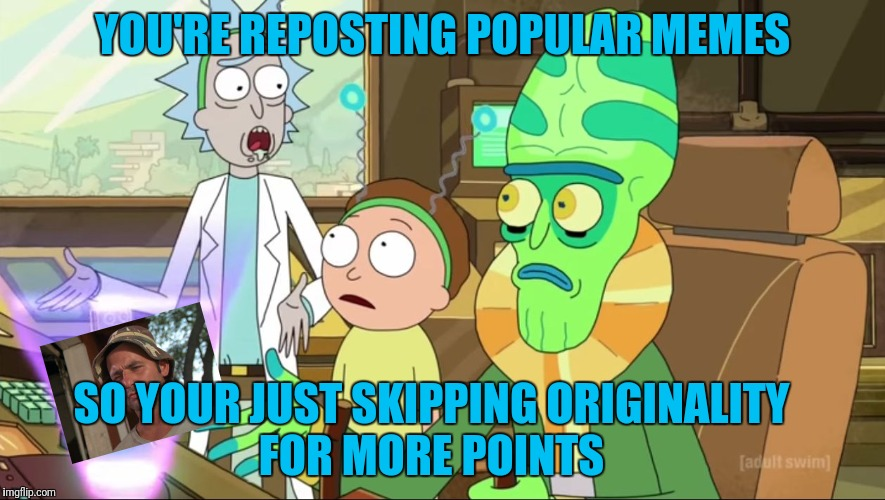 rick and morty-extra steps | YOU'RE REPOSTING POPULAR MEMES SO YOUR JUST SKIPPING ORIGINALITY FOR MORE POINTS | image tagged in rick and morty-extra steps | made w/ Imgflip meme maker