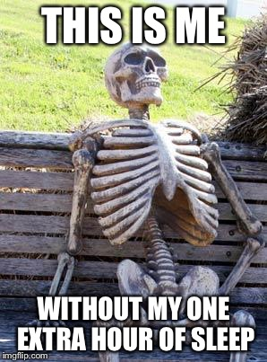 Waiting Skeleton Meme | THIS IS ME WITHOUT MY ONE EXTRA HOUR OF SLEEP | image tagged in memes,waiting skeleton | made w/ Imgflip meme maker