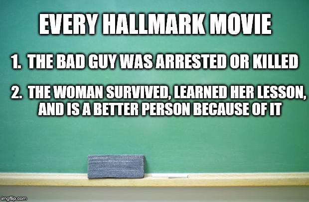 1.  THE BAD GUY WAS ARRESTED OR KILLED 2.  THE WOMAN SURVIVED, LEARNED HER LESSON, AND IS A BETTER PERSON BECAUSE OF IT EVERY HALLMARK MOVIE | made w/ Imgflip meme maker
