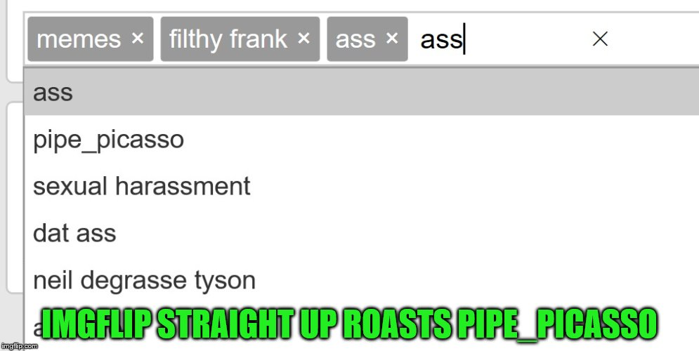 Imgflip? I think you need to say sorry | IMGFLIP STRAIGHT UP ROASTS PIPE_PICASSO | image tagged in memes,pipe_picasso,imgflip,roast,ass | made w/ Imgflip meme maker