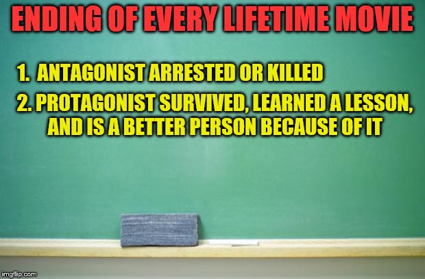 At least the ones I've seen... | ENDING OF EVERY LIFETIME MOVIE 1.  ANTAGONIST ARRESTED OR KILLED 2. PROTAGONIST SURVIVED, LEARNED A LESSON, AND IS A BETTER PERSON BECAUSE O | image tagged in blank chalkboard,memes,lifetime movie endings | made w/ Imgflip meme maker
