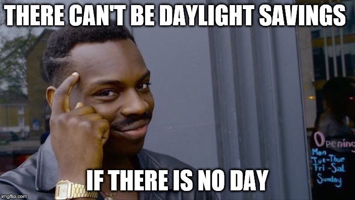 Roll Safe Think About It Meme | THERE CAN'T BE DAYLIGHT SAVINGS IF THERE IS NO DAY | image tagged in memes,roll safe think about it | made w/ Imgflip meme maker
