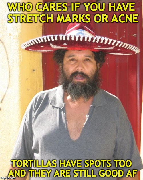 mexican | WHO CARES IF YOU HAVE STRETCH MARKS OR ACNE TORTILLAS HAVE SPOTS TOO AND THEY ARE STILL GOOD AF | image tagged in mexican,acne,self-worth | made w/ Imgflip meme maker