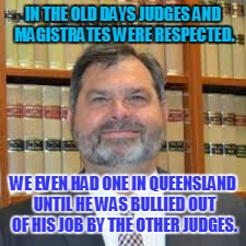 IN THE OLD DAYS JUDGES AND MAGISTRATES WERE RESPECTED. WE EVEN HAD ONE IN QUEENSLAND UNTIL HE WAS BULLIED OUT OF HIS JOB BY THE OTHER JUDGES | image tagged in tim carmody | made w/ Imgflip meme maker