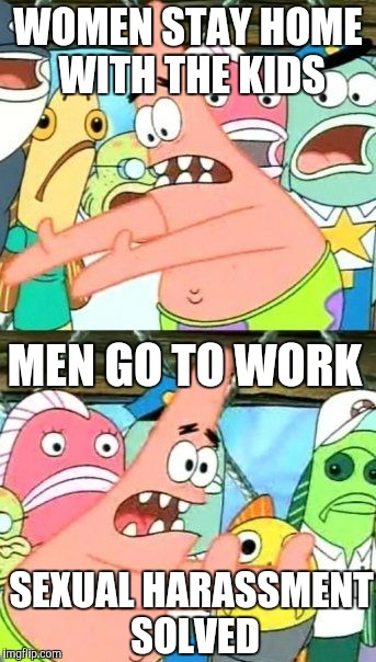 Put It Somewhere Else Patrick Meme | WOMEN STAY HOME WITH THE KIDS SEXUAL HARASSMENT SOLVED MEN GO TO WORK | image tagged in memes,put it somewhere else patrick | made w/ Imgflip meme maker