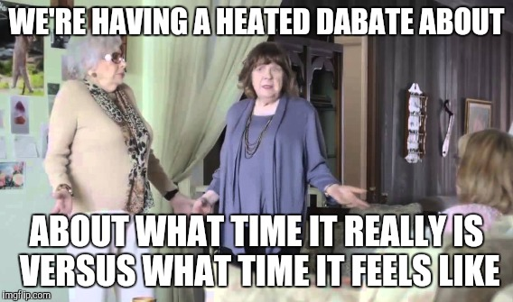 WE'RE HAVING A HEATED DABATE ABOUT ABOUT WHAT TIME IT REALLY IS VERSUS WHAT TIME IT FEELS LIKE | made w/ Imgflip meme maker