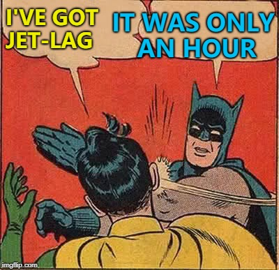 Clocks haven't changed everywhere... :) | I'VE GOT JET-LAG IT WAS ONLY AN HOUR | image tagged in memes,batman slapping robin,clocks changing,spring forward fall back,jet lag | made w/ Imgflip meme maker