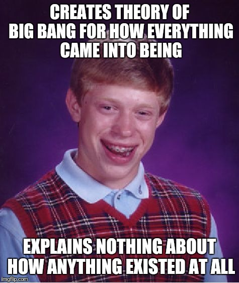 Maybe something came from absolutely nothing and nothing is actually real? | CREATES THEORY OF BIG BANG FOR HOW EVERYTHING CAME INTO BEING EXPLAINS NOTHING ABOUT HOW ANYTHING EXISTED AT ALL | image tagged in memes,bad luck brian,universe,bigbang | made w/ Imgflip meme maker