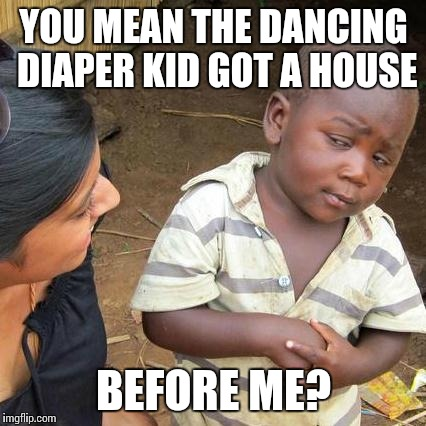 Third World Skeptical Kid Meme | YOU MEAN THE DANCING DIAPER KID GOT A HOUSE BEFORE ME? | image tagged in memes,third world skeptical kid | made w/ Imgflip meme maker