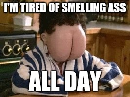 Butt face | I'M TIRED OF SMELLING ASS ALL DAY | image tagged in butt face | made w/ Imgflip meme maker
