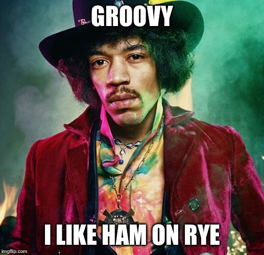 GROOVY I LIKE HAM ON RYE | made w/ Imgflip meme maker