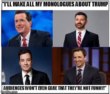 "working title: The 4 Lazy Dipwads | ""I'LL MAKE ALL MY MONOLOGUES ABOUT TRUMP AUDIENCES WON'T EVEN CARE THAT THEY'RE NOT FUNNY!"" 