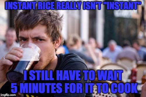 "I claim false advertising... | INSTANT RICE REALLY ISN'T ""INSTANT"" I STILL HAVE TO WAIT 5 MINUTES FOR IT TO COOK 
